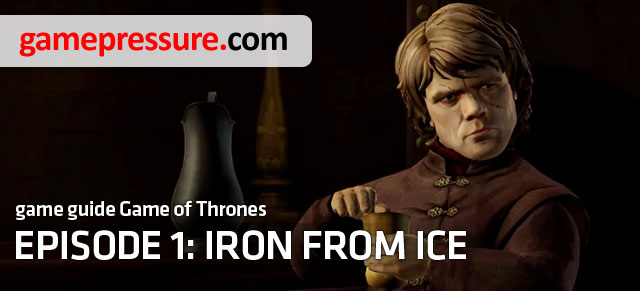 Guide to first episode of Telltales adventure game contains a complete walkthrough and description of important choices - Introduction | Episode 1: Iron from Ice - Episode 1: Iron from Ice - Game of Thrones: A Telltale Games Series Game Guide