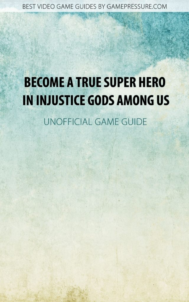 Become A True Super Hero in Injustice Gods Among Us - Unofficial Game Guide
