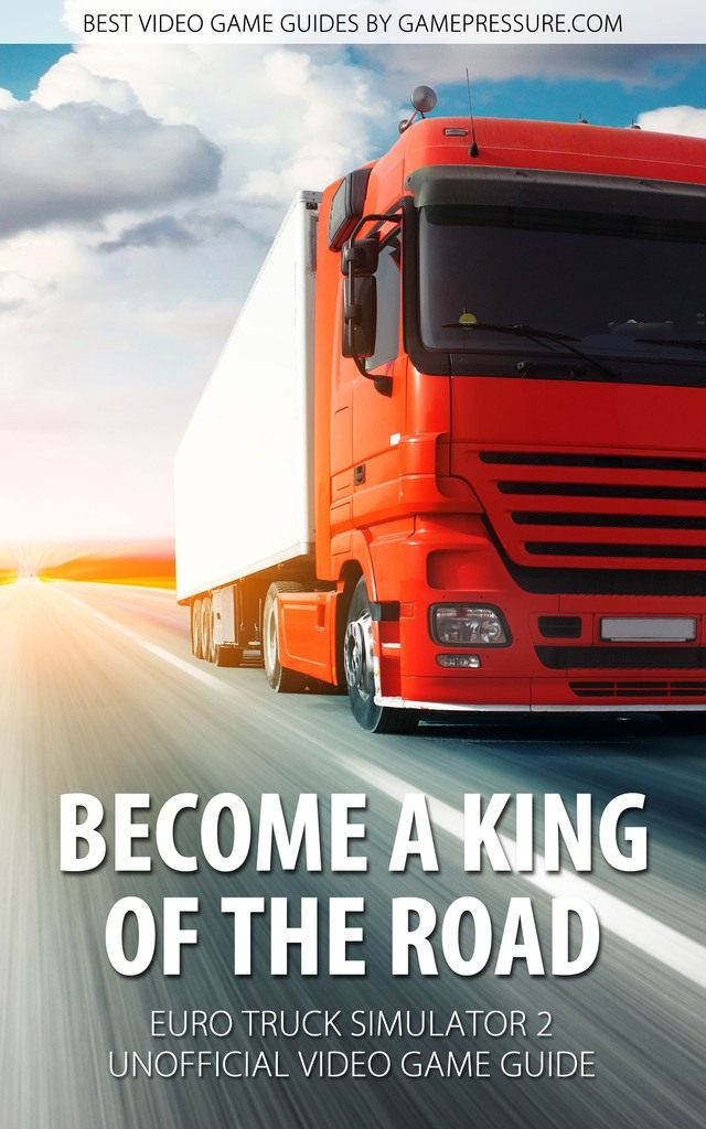 Become A King of The Road in Euro Truck Simulator 2 - Unofficial Video Game Guide