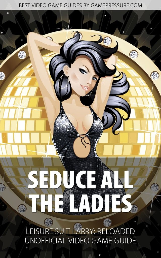 Seduce All the Ladies Leisure Suit Larry: Reloaded - Unofficial Video Game Guide