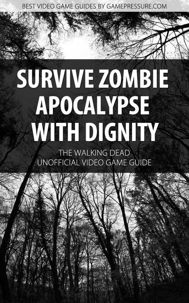 Survive Zombie Apocalypse with Dignity in The Walking Dead - Unofficial Video Game Guide