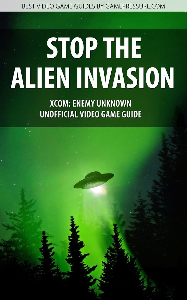 Stop the Alien Invasion in XCOM Enemy Unknown - Unofficial Video Game Guide