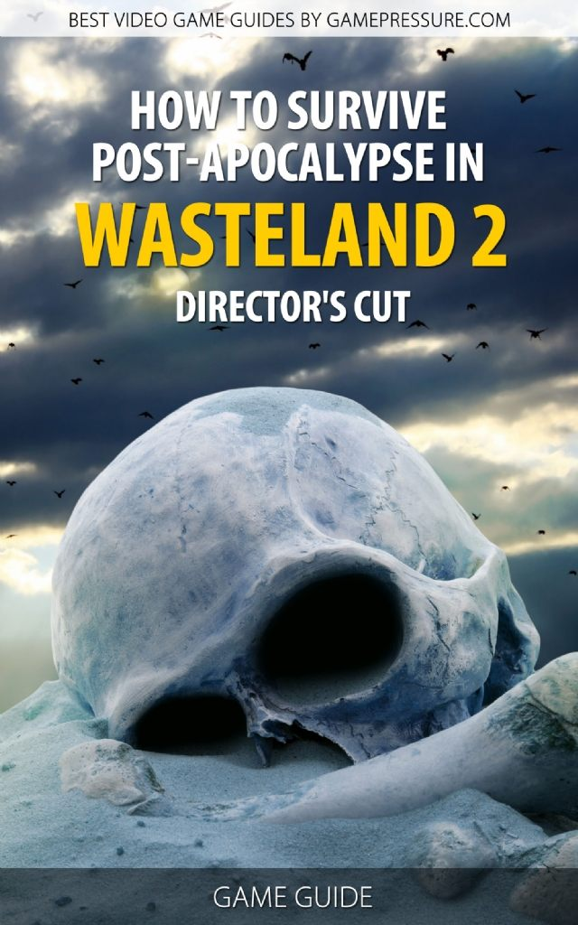 How to Survive Post-Apocalypse in Wasteland 2 Director's Cut - Game Guide