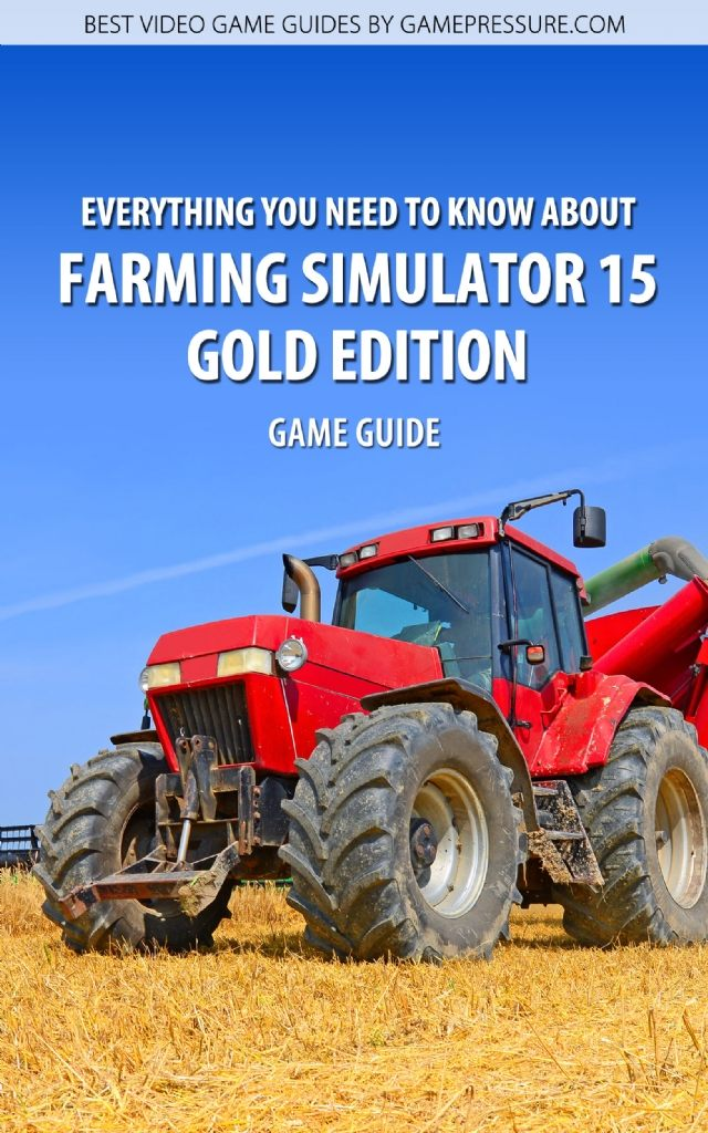 Everything You Need to Know About Farming Simulator 15 Gold Edition - Game Guide